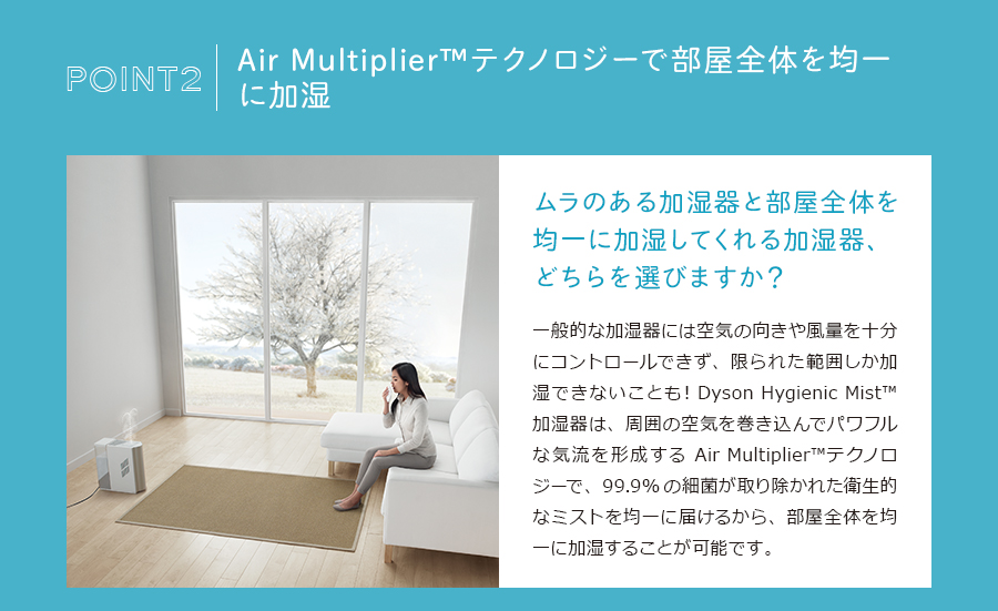 Air Multiplier™テクノロジーで部屋全体を均一に加湿。ムラのある加湿器と部屋全体を均一に加湿してくれる加湿器、どちらを選びますか?一般的な加湿器には空気の向きや風量を十分にコントロールできず、限られた範囲しか加湿できないことも!Dyson Hygienic Mist™ 加湿器は、周囲の空気を巻き込んでパワフルな気流を形成するAir Multiplier™テクノロジーで、99.9%の細菌が取り除かれた衛生的なミストを均一に届けるから、部屋全体を均一に加湿することが可能です。